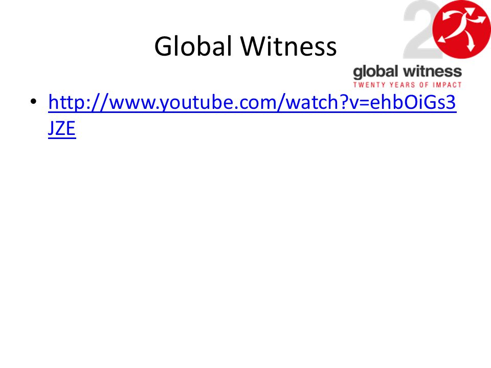 Global Witness http://www.youtube.com/watch?v=ehbOiGs3 JZE http://www.youtube.com/watch?v=ehbOiGs3 JZE