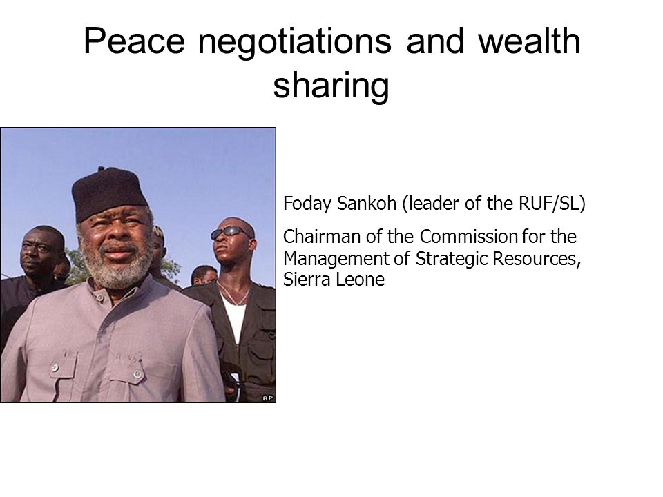 Peace negotiations and wealth sharing Foday Sankoh (leader of the RUF/SL) Chairman of the Commission for the Management of Strategic Resources, Sierra Leone