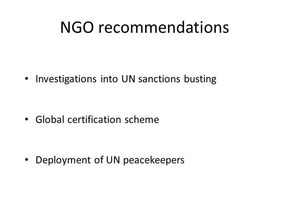 NGO recommendations Investigations into UN sanctions busting Global certification scheme Deployment of UN peacekeepers
