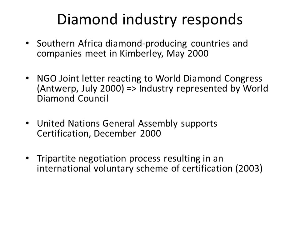 Diamond industry responds Southern Africa diamond-producing countries and companies meet in Kimberley, May 2000 NGO Joint letter reacting to World Diamond Congress (Antwerp, July 2000) => Industry represented by World Diamond Council United Nations General Assembly supports Certification, December 2000 Tripartite negotiation process resulting in an international voluntary scheme of certification (2003)