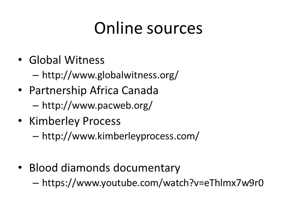 Online sources Global Witness – http://www.globalwitness.org/ Partnership Africa Canada – http://www.pacweb.org/ Kimberley Process – http://www.kimber