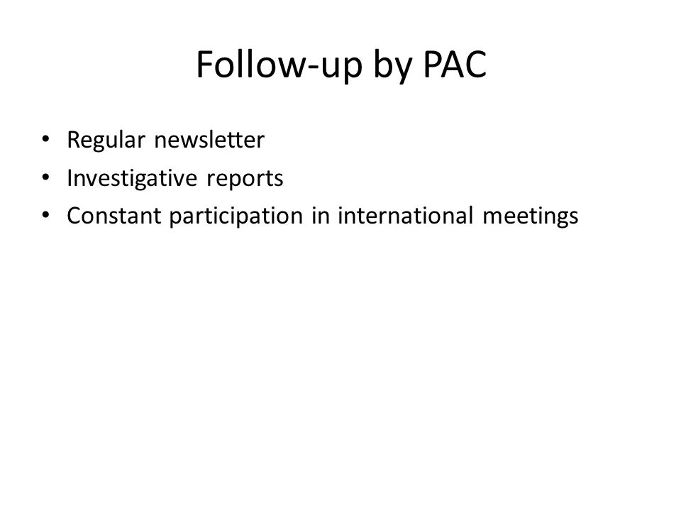 Follow-up by PAC Regular newsletter Investigative reports Constant participation in international meetings