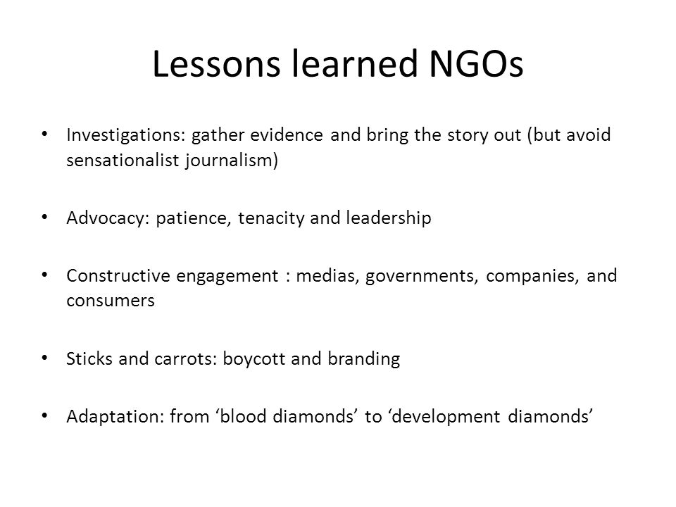 Lessons learned NGOs Investigations: gather evidence and bring the story out (but avoid sensationalist journalism) Advocacy: patience, tenacity and leadership Constructive engagement : medias, governments, companies, and consumers Sticks and carrots: boycott and branding Adaptation: from 'blood diamonds' to 'development diamonds'