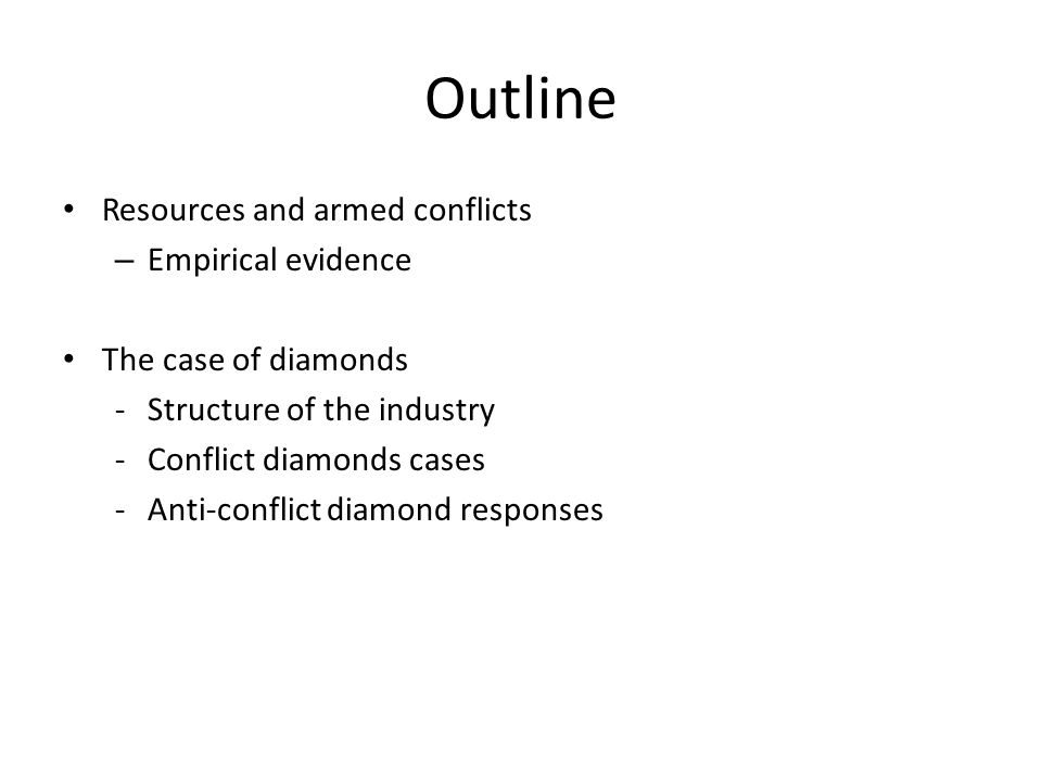 Outline Resources and armed conflicts – Empirical evidence The case of diamonds -Structure of the industry -Conflict diamonds cases -Anti-conflict diamond responses