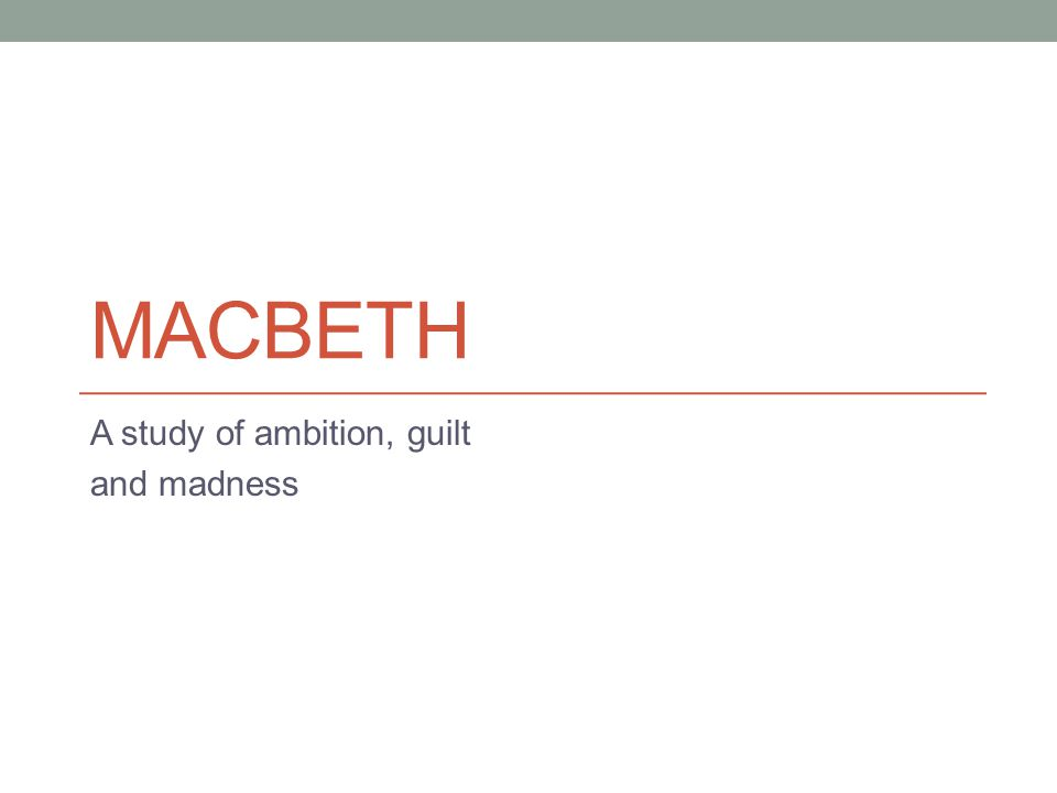 MACBETH A study of ambition, guilt and madness