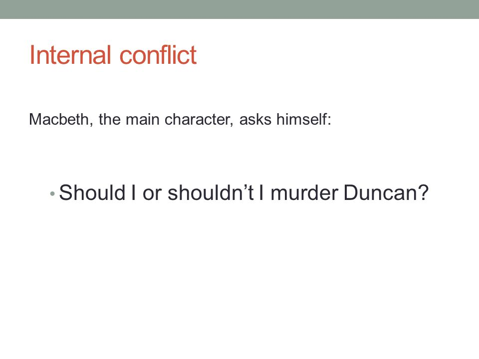 Internal conflict Macbeth, the main character, asks himself: Should I or shouldn't I murder Duncan