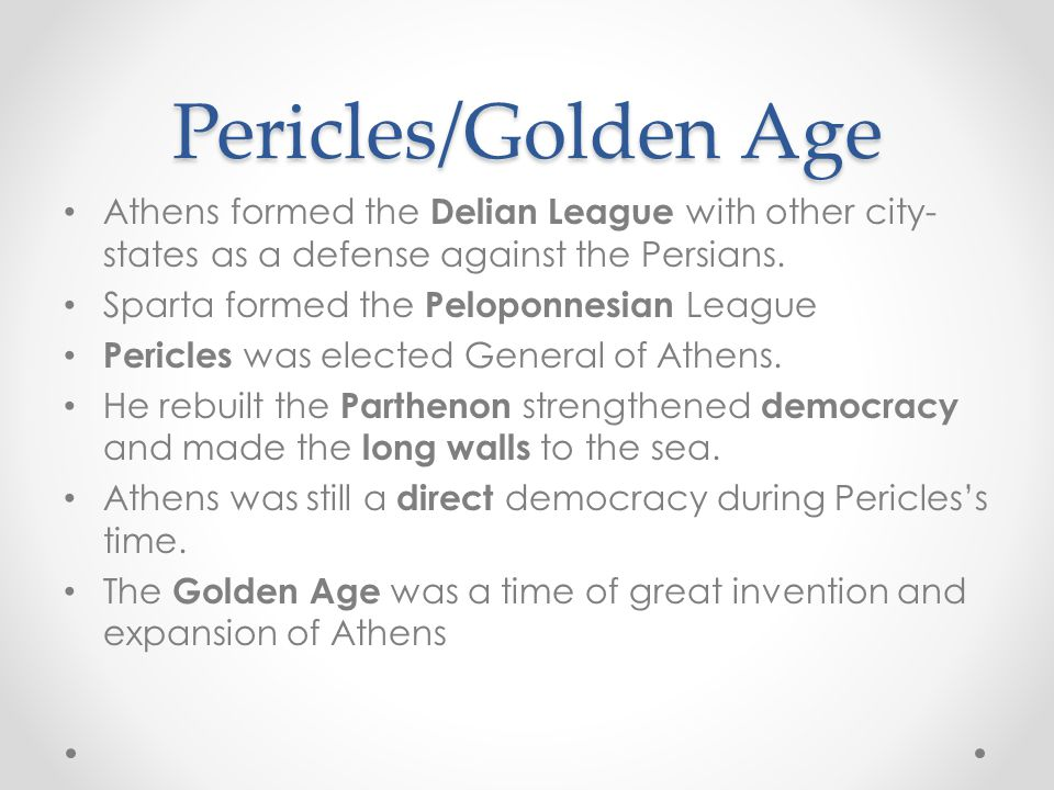Pericles/Golden Age Athens formed the Delian League with other city- states as a defense against the Persians.