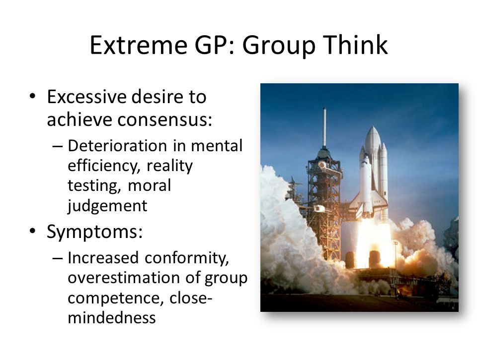 Extreme GP: Group Think Excessive desire to achieve consensus: – Deterioration in mental efficiency, reality testing, moral judgement Symptoms: – Incr