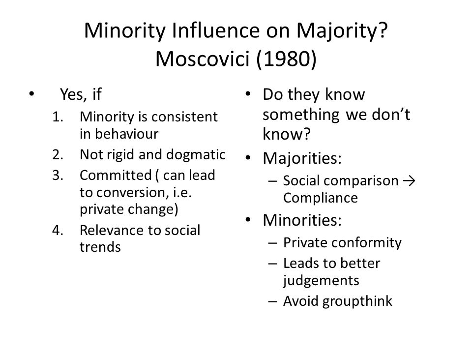 Minority Influence on Majority? Moscovici (1980) Yes, if 1.Minority is consistent in behaviour 2.Not rigid and dogmatic 3.Committed ( can lead to conv