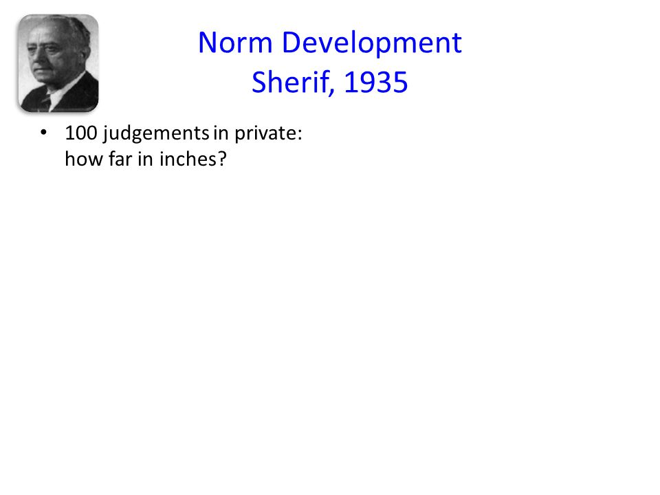Norm Development Sherif, 1935 100 judgements in private: how far in inches? Autokinetic effect (appears to oscillate) Judgements with 2/ 3 others pres