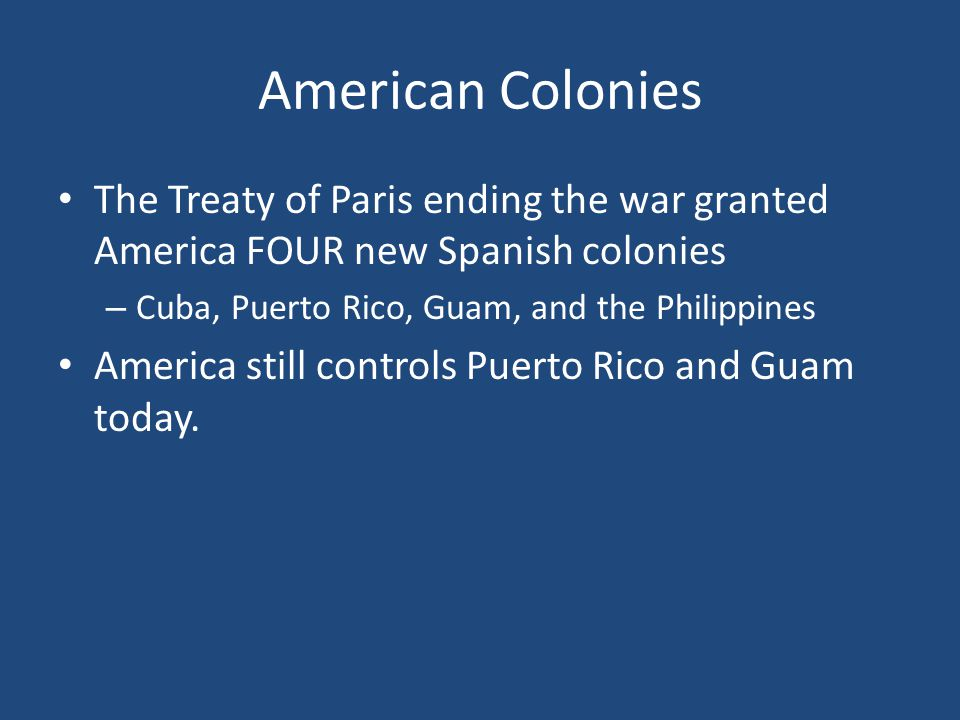 American Colonies The Treaty of Paris ending the war granted America FOUR new Spanish colonies – Cuba, Puerto Rico, Guam, and the Philippines America still controls Puerto Rico and Guam today.