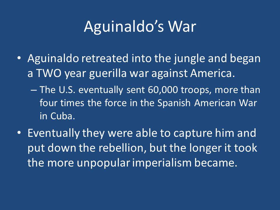 Aguinaldo's War Aguinaldo retreated into the jungle and began a TWO year guerilla war against America.