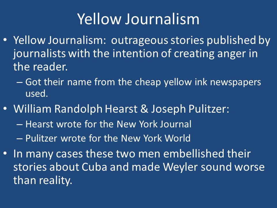 Yellow Journalism Yellow Journalism: outrageous stories published by journalists with the intention of creating anger in the reader.