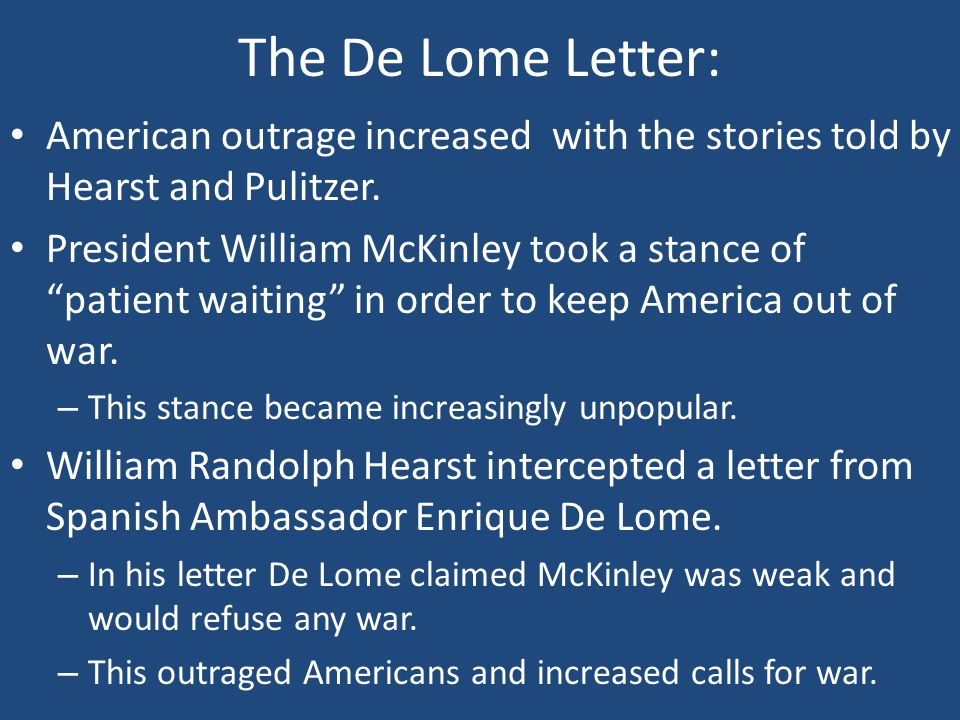 "The De Lome Letter: American outrage increased with the stories told by Hearst and Pulitzer. President William McKinley took a stance of ""patient wait"