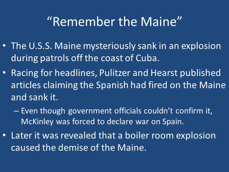 """Remember the Maine"" The U.S.S. Maine mysteriously sank in an explosion during patrols off the coast of Cuba. Racing for headlines, Pulitzer and Hears"