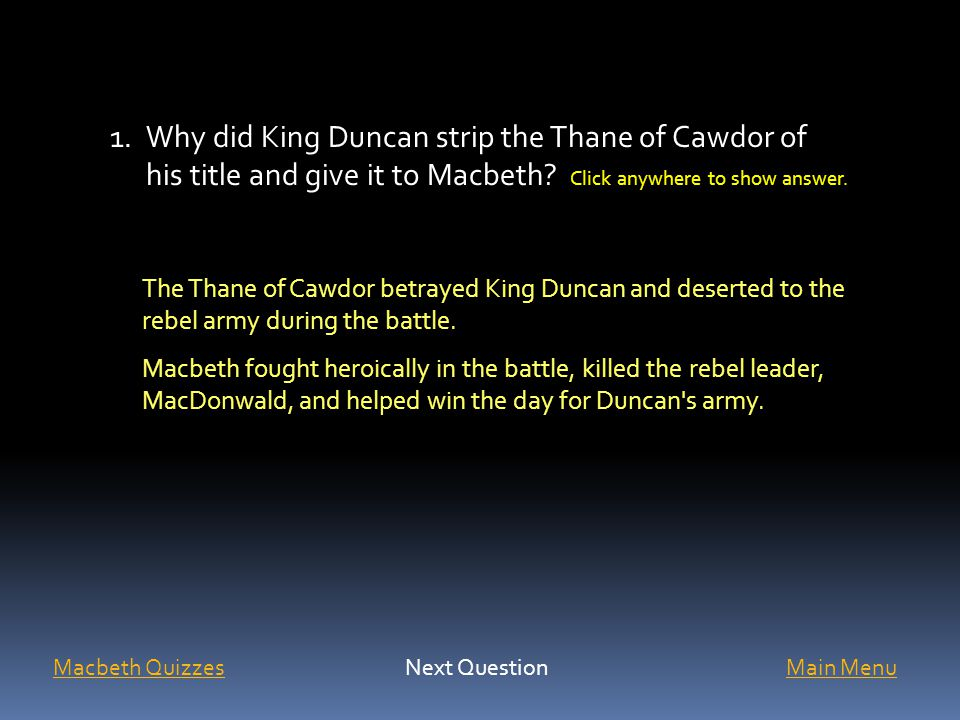 1.Why did King Duncan strip the Thane of Cawdor of his title and give it to Macbeth? Click anywhere to show answer. The Thane of Cawdor betrayed King