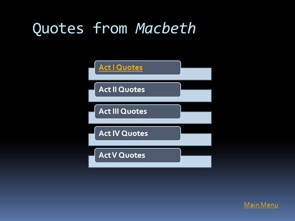 Quotes from Macbeth Main Menu Act I QuotesAct II QuotesAct III QuotesAct IV QuotesAct V Quotes