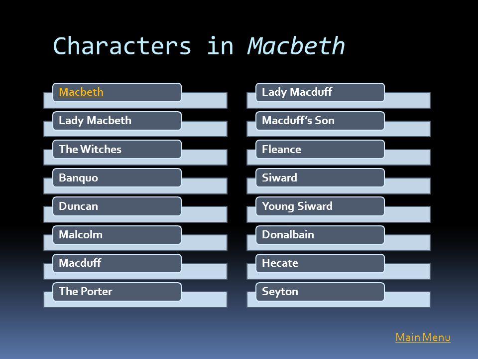 Characters in Macbeth MacbethLady MacbethThe WitchesBanquoDuncanMalcolmMacduffThe PorterLady MacduffMacduff's SonFleanceSiwardYoung SiwardDonalbainHec