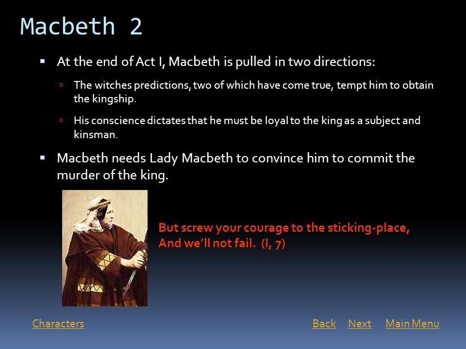 Macbeth 2 Characters  At the end of Act I, Macbeth is pulled in two directions:  The witches predictions, two of which have come true, tempt him to