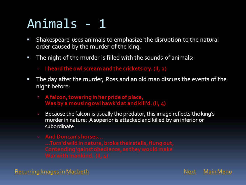 Animals - 1  Shakespeare uses animals to emphasize the disruption to the natural order caused by the murder of the king.  The night of the murder is