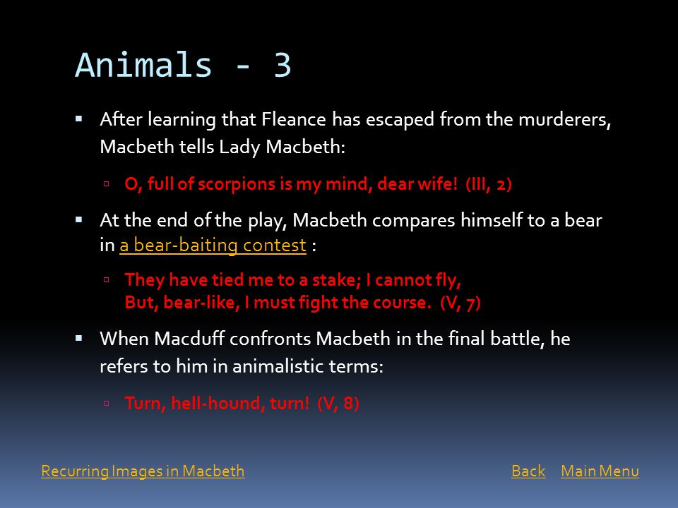 Animals - 3  After learning that Fleance has escaped from the murderers, Macbeth tells Lady Macbeth:  O, full of scorpions is my mind, dear wife! (I
