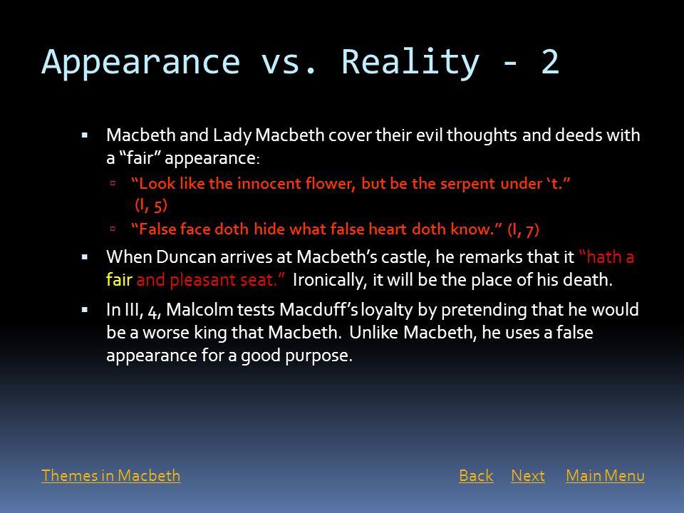 """Appearance vs. Reality - 2  Macbeth and Lady Macbeth cover their evil thoughts and deeds with a """"fair"""" appearance:  """"Look like the innocent flower,"""