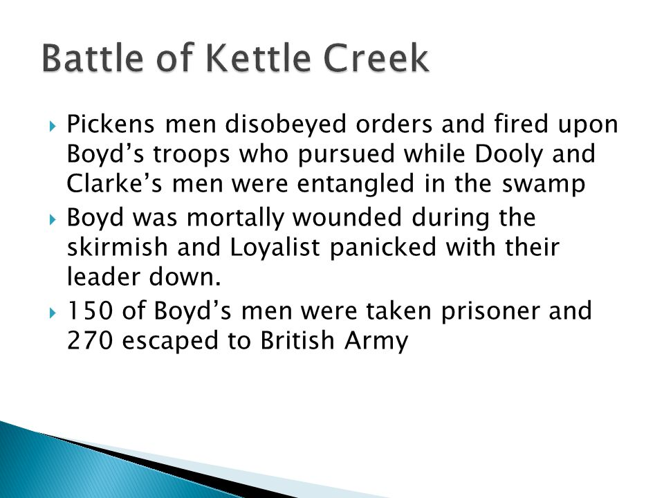  Pickens men disobeyed orders and fired upon Boyd's troops who pursued while Dooly and Clarke's men were entangled in the swamp  Boyd was mortally wounded during the skirmish and Loyalist panicked with their leader down.