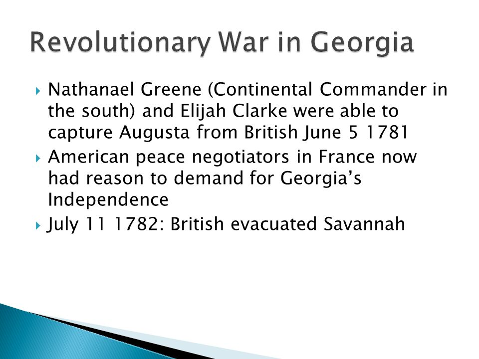  Nathanael Greene (Continental Commander in the south) and Elijah Clarke were able to capture Augusta from British June 5 1781  American peace negotiators in France now had reason to demand for Georgia's Independence  July 11 1782: British evacuated Savannah