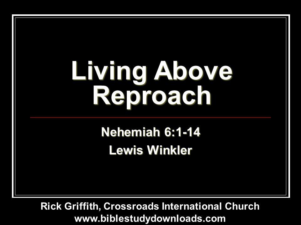Living Above Reproach Nehemiah 6:1-14 Lewis Winkler Rick Griffith, Crossroads International Church www.biblestudydownloads.com