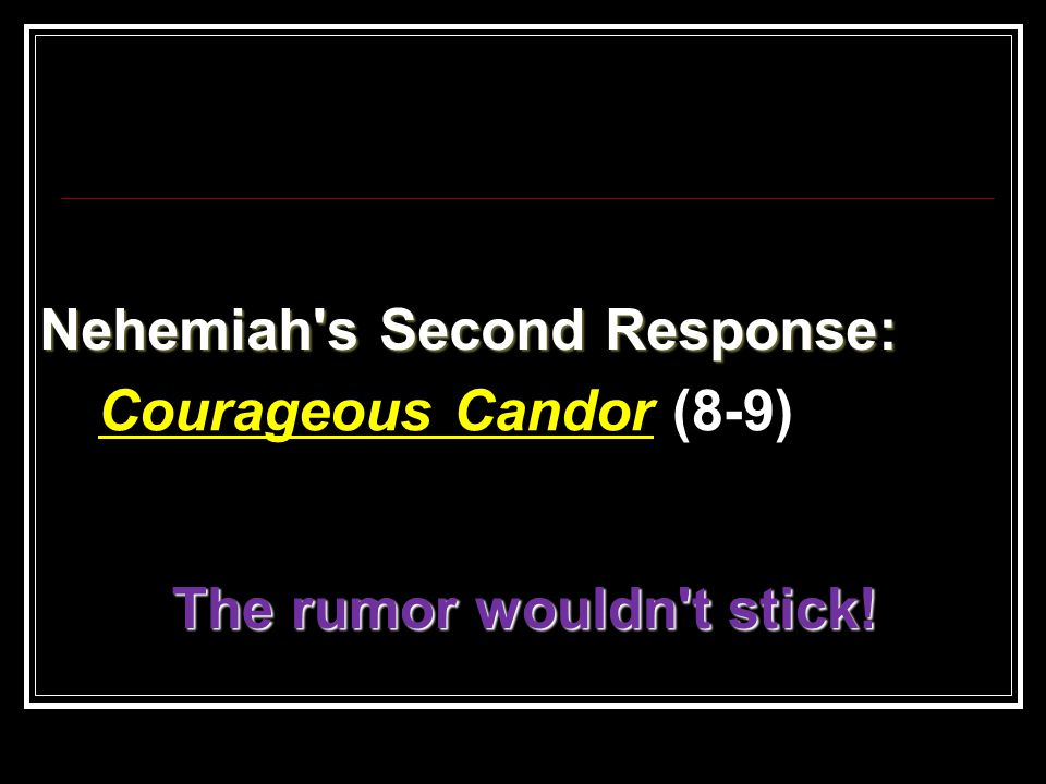 Nehemiah's Second Response: Courageous Candor (8-9) The rumor wouldn't stick!