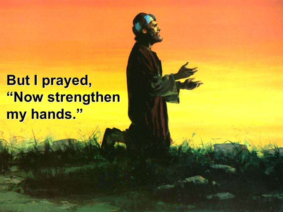 """But I prayed, """"Now strengthen my hands."""""""