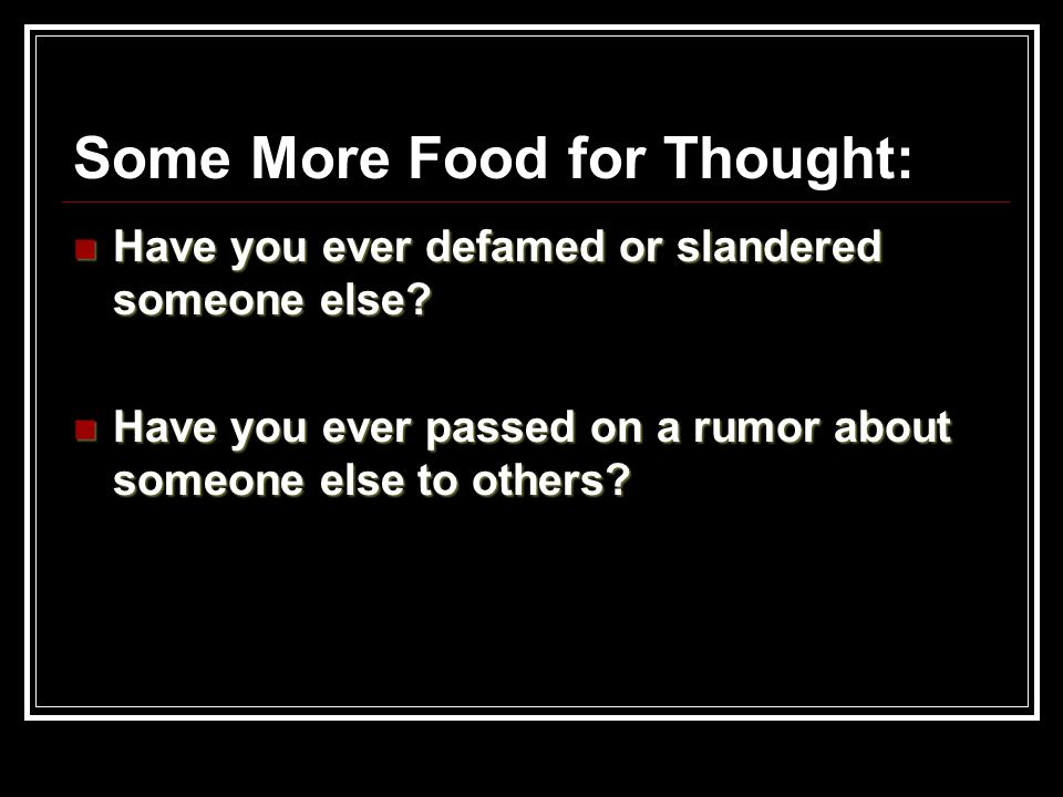 Some More Food for Thought: Have you ever defamed or slandered someone else? Have you ever defamed or slandered someone else? Have you ever passed on