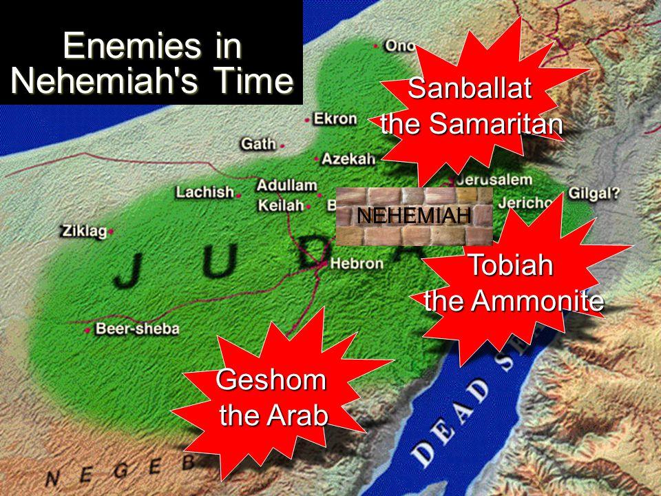 Enemies in Nehemiah's Time Geshom the Arab Sanballat the Samaritan Tobiah the Ammonite NEHEMIAH