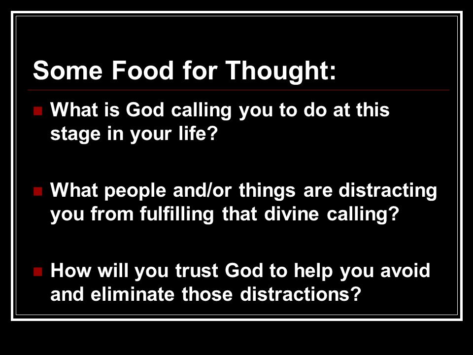 Some Food for Thought: What is God calling you to do at this stage in your life? What is God calling you to do at this stage in your life? What people