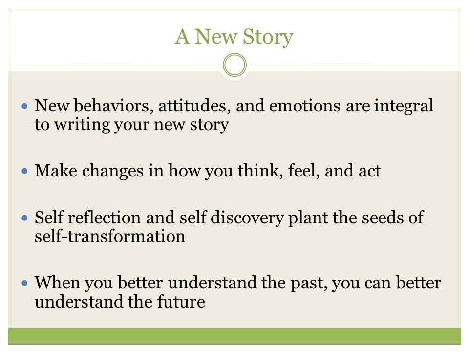 A New Story New behaviors, attitudes, and emotions are integral to writing your new story Make changes in how you think, feel, and act Self reflection