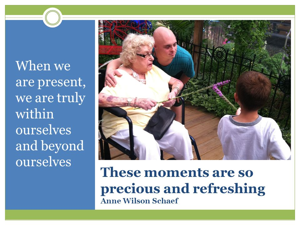 These moments are so precious and refreshing Anne Wilson Schaef When we are present, we are truly within ourselves and beyond ourselves