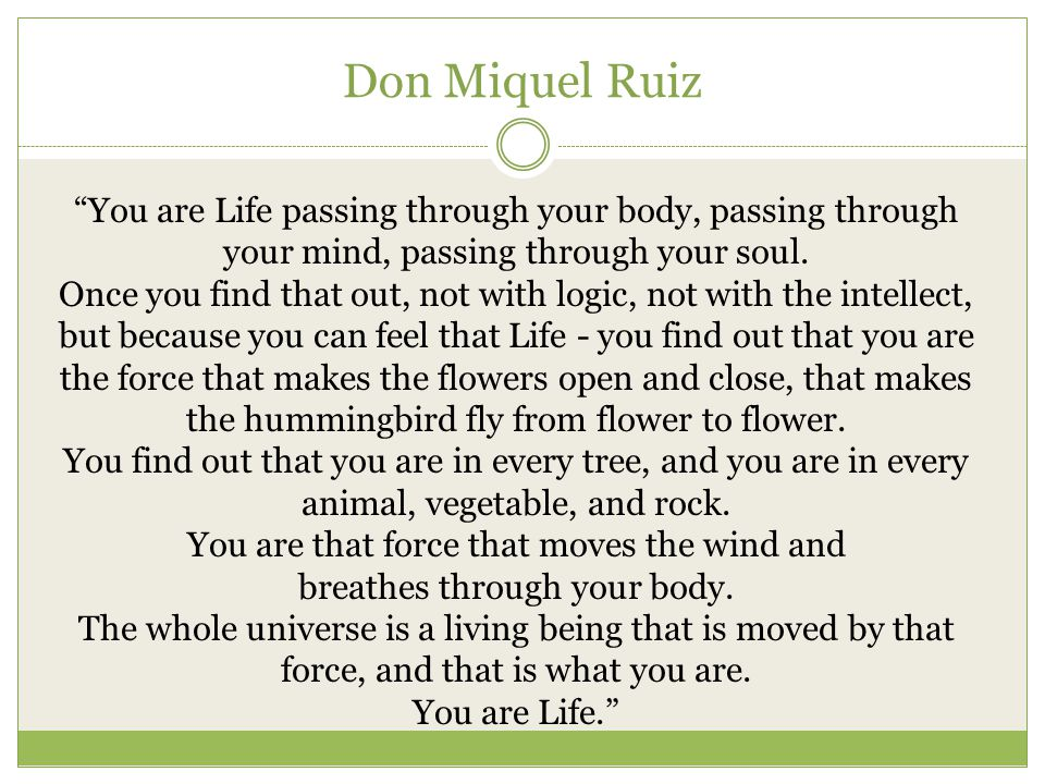"Don Miquel Ruiz ""You are Life passing through your body, passing through your mind, passing through your soul. Once you find that out, not with logic,"