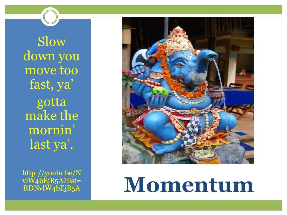 Momentum Slow down you move too fast, ya' gotta make the mornin' last ya'.