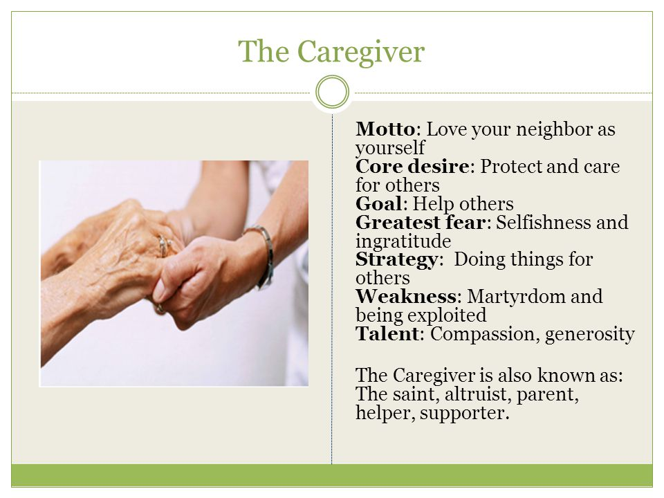 The Caregiver Motto: Love your neighbor as yourself Core desire: Protect and care for others Goal: Help others Greatest fear: Selfishness and ingratit