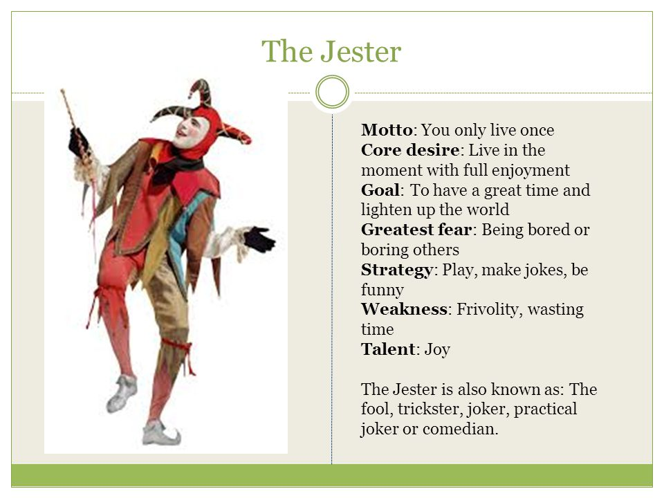 The Jester Motto: You only live once Core desire: Live in the moment with full enjoyment Goal: To have a great time and lighten up the world Greatest