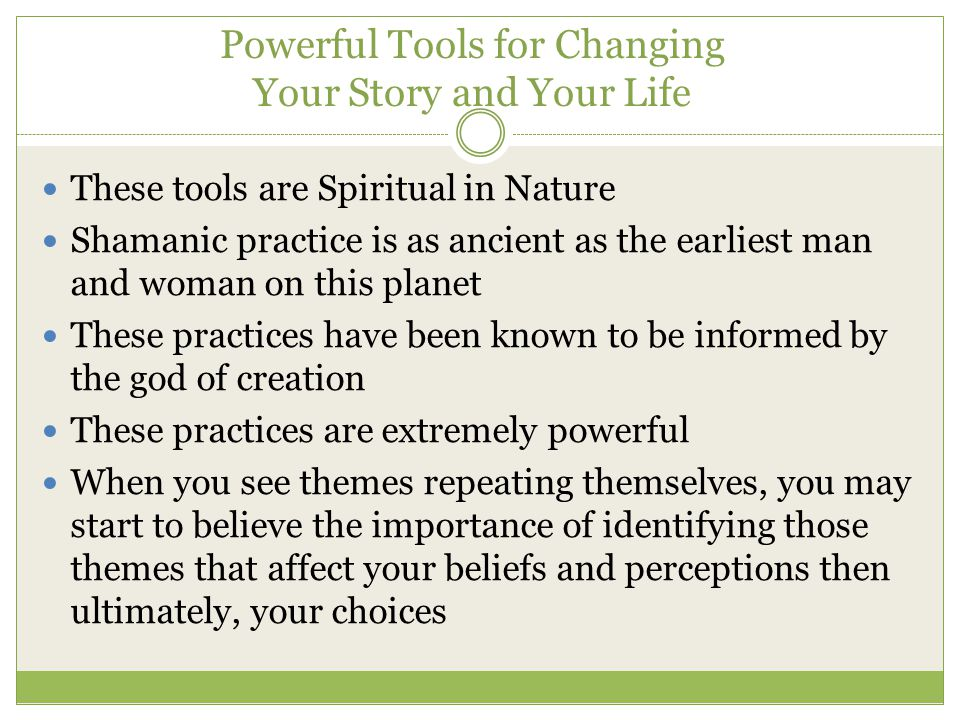 Powerful Tools for Changing Your Story and Your Life These tools are Spiritual in Nature Shamanic practice is as ancient as the earliest man and woman
