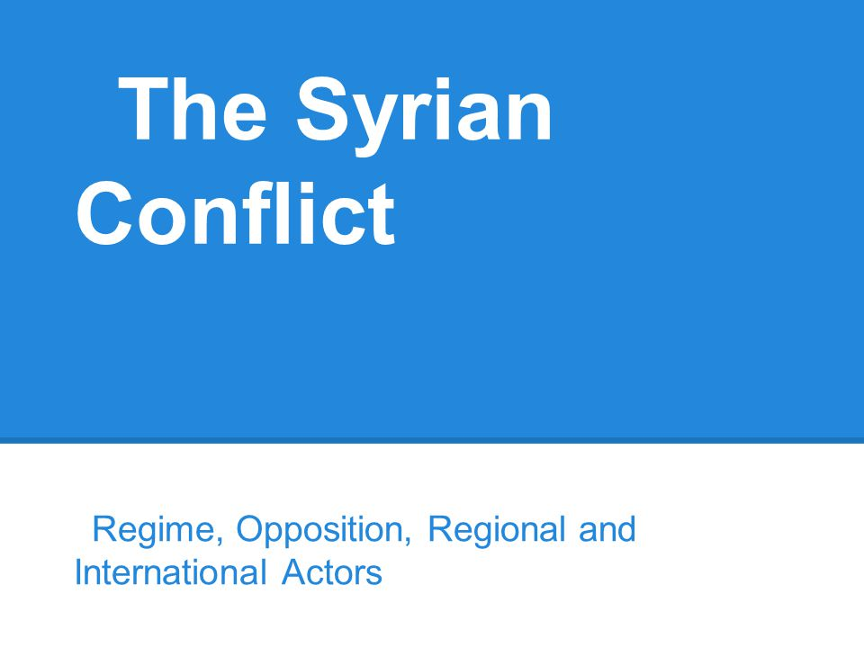 The Syrian Conflict Regime, Opposition, Regional and International Actors