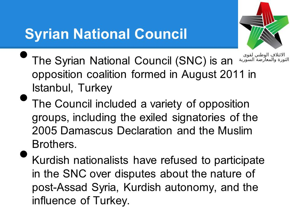 Syrian National Council The Syrian National Council (SNC) is an opposition coalition formed in August 2011 in Istanbul, Turkey The Council included a variety of opposition groups, including the exiled signatories of the 2005 Damascus Declaration and the Muslim Brothers.