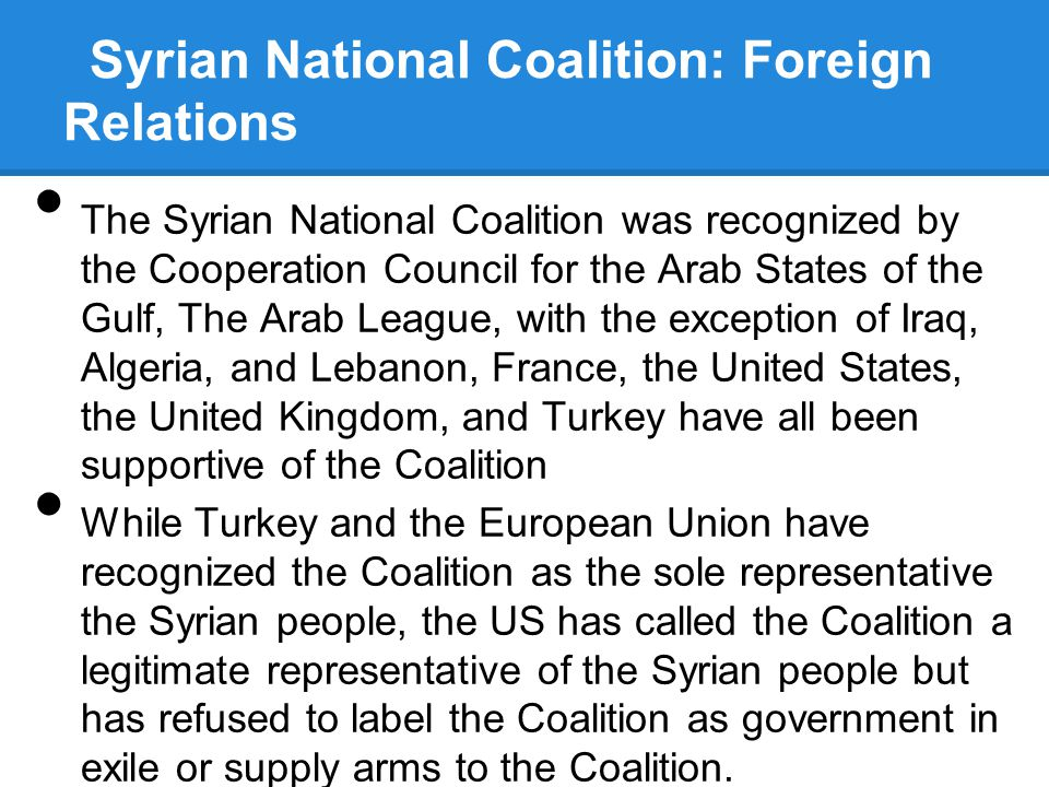 Syrian National Coalition: Foreign Relations The Syrian National Coalition was recognized by the Cooperation Council for the Arab States of the Gulf, The Arab League, with the exception of Iraq, Algeria, and Lebanon, France, the United States, the United Kingdom, and Turkey have all been supportive of the Coalition While Turkey and the European Union have recognized the Coalition as the sole representative the Syrian people, the US has called the Coalition a legitimate representative of the Syrian people but has refused to label the Coalition as government in exile or supply arms to the Coalition.