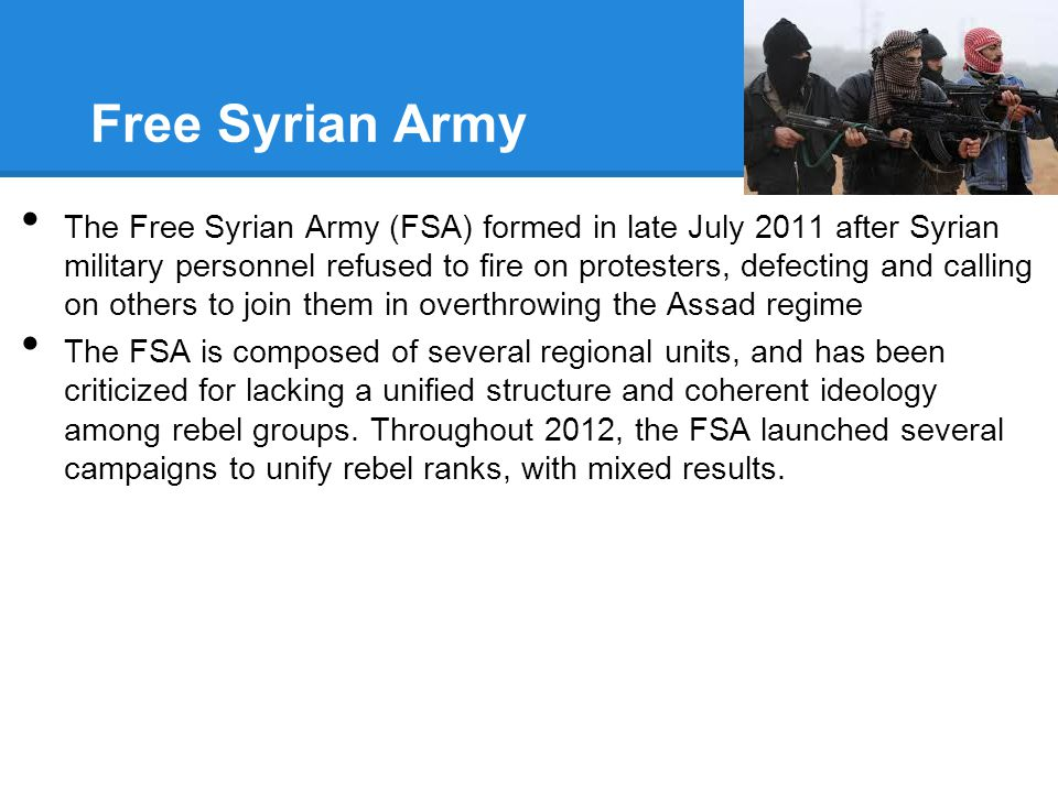 Free Syrian Army The Free Syrian Army (FSA) formed in late July 2011 after Syrian military personnel refused to fire on protesters, defecting and call