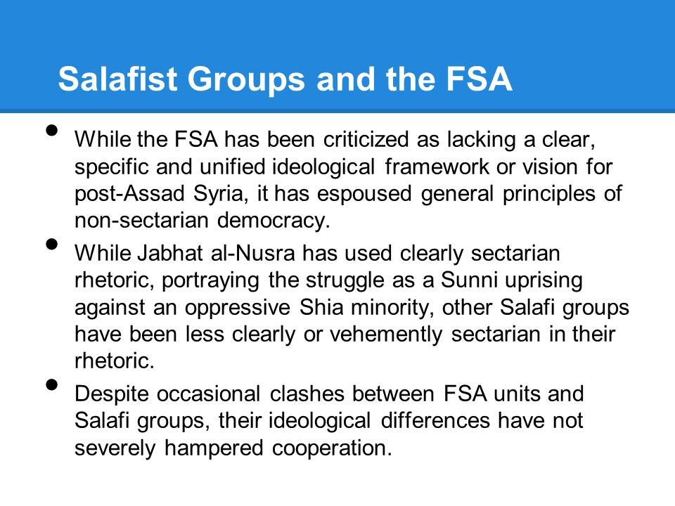 Salafist Groups and the FSA While the FSA has been criticized as lacking a clear, specific and unified ideological framework or vision for post-Assad