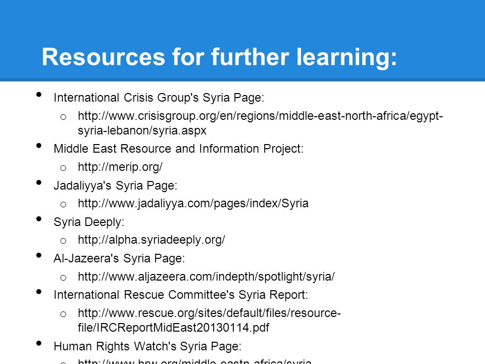 Resources for further learning: International Crisis Group s Syria Page: o http://www.crisisgroup.org/en/regions/middle-east-north-africa/egypt- syria-lebanon/syria.aspx Middle East Resource and Information Project: o http://merip.org/ Jadaliyya s Syria Page: o http://www.jadaliyya.com/pages/index/Syria Syria Deeply: o http://alpha.syriadeeply.org/ Al-Jazeera s Syria Page: o http://www.aljazeera.com/indepth/spotlight/syria/ International Rescue Committee s Syria Report: o http://www.rescue.org/sites/default/files/resource- file/IRCReportMidEast20130114.pdf Human Rights Watch s Syria Page: o http://www.hrw.org/middle-eastn-africa/syria Syria Tracker: o syriatracker.crowdmap.com