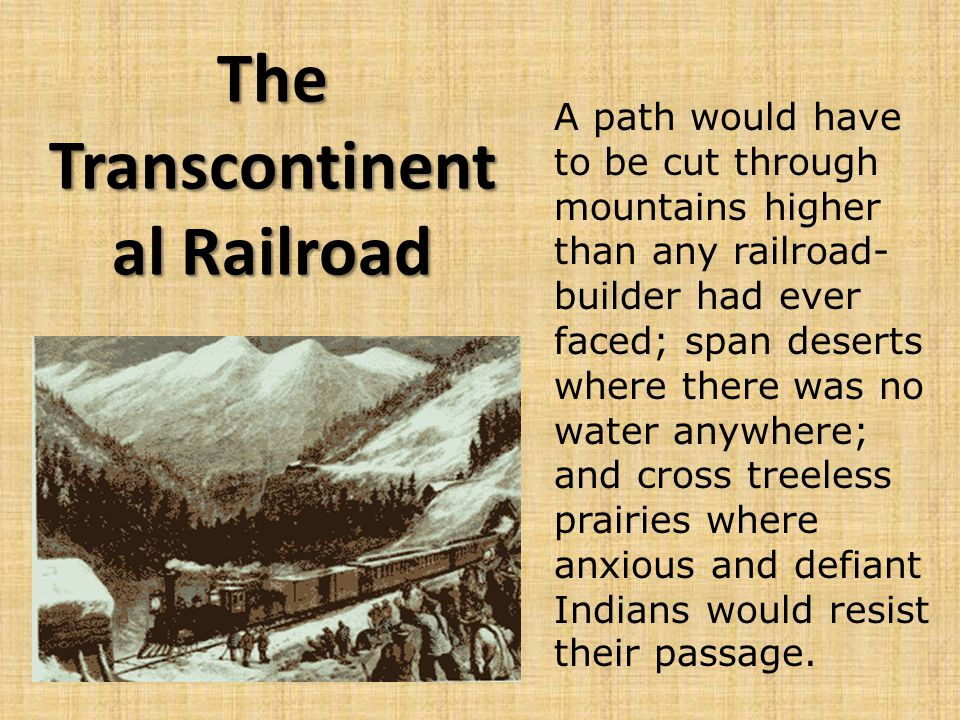 The Transcontinent al Railroad A path would have to be cut through mountains higher than any railroad- builder had ever faced; span deserts where there was no water anywhere; and cross treeless prairies where anxious and defiant Indians would resist their passage.