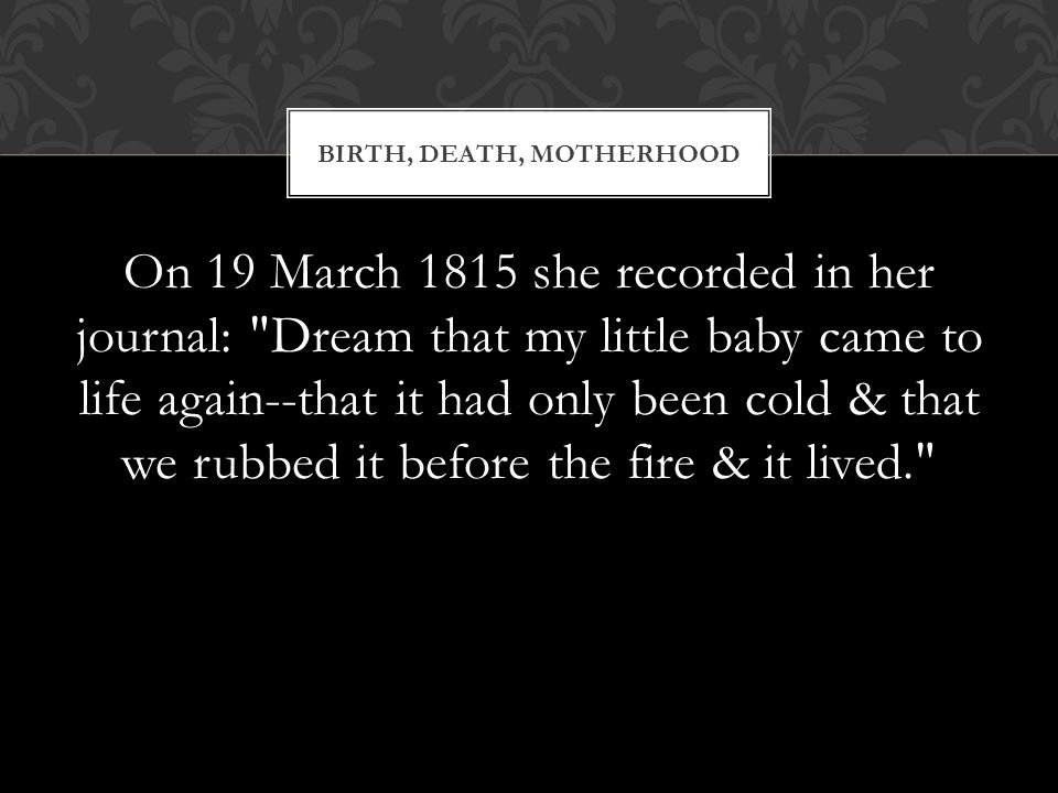 On 19 March 1815 she recorded in her journal: Dream that my little baby came to life again--that it had only been cold & that we rubbed it before the fire & it lived. BIRTH, DEATH, MOTHERHOOD