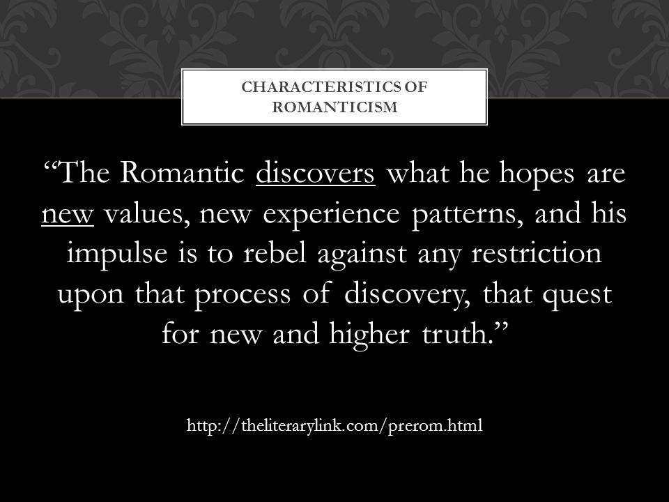 The Romantic discovers what he hopes are new values, new experience patterns, and his impulse is to rebel against any restriction upon that process of discovery, that quest for new and higher truth. http://theliterarylink.com/prerom.html CHARACTERISTICS OF ROMANTICISM